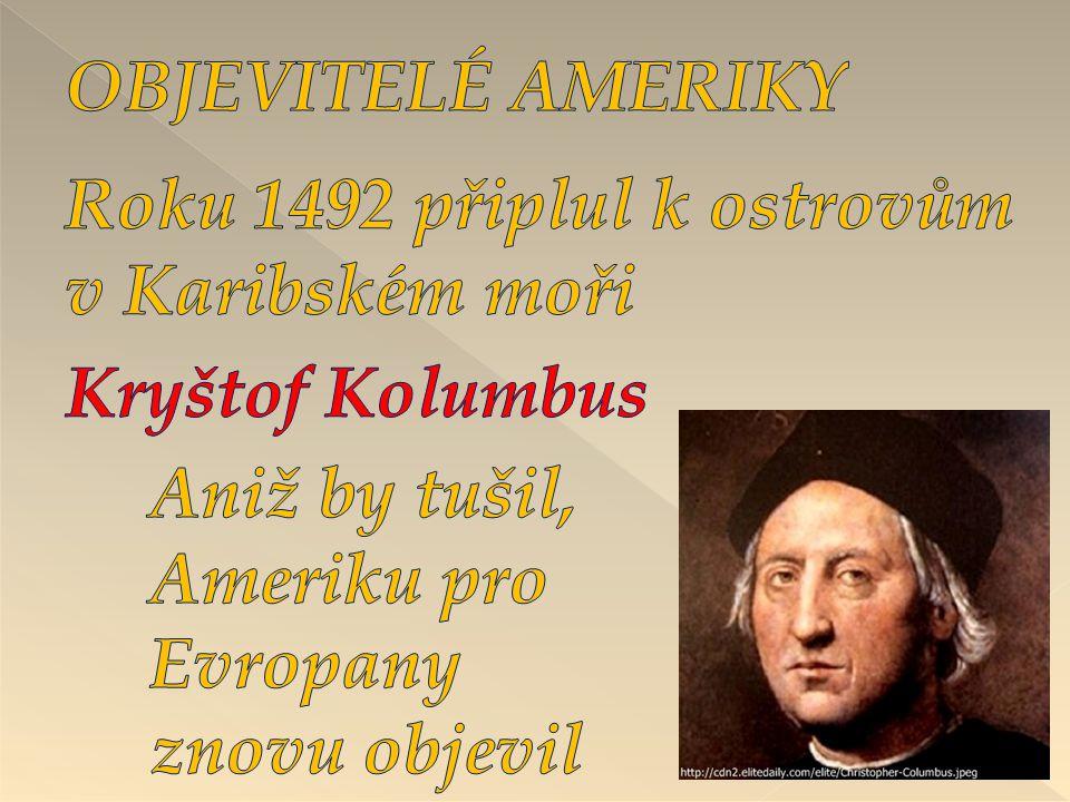 OBJEVITELÉ AMERIKY Roku 1492 připlul k ostrovům v Karibském moři. Kryštof Kolumbus. Aniž by tušil,