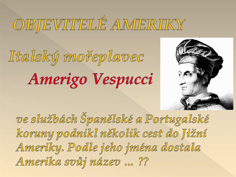 OBJEVITELÉ AMERIKY Italský mořeplavec Amerigo Vespucci