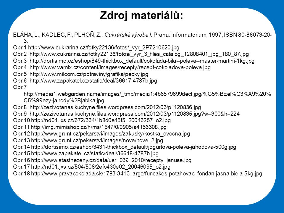 Zdroj materiálů: BLÁHA, L.; KADLEC, F.; PLHOŇ, Z.. Cukrářská výroba I. Praha: Informatorium, 1997, ISBN 80-86073-20-3.