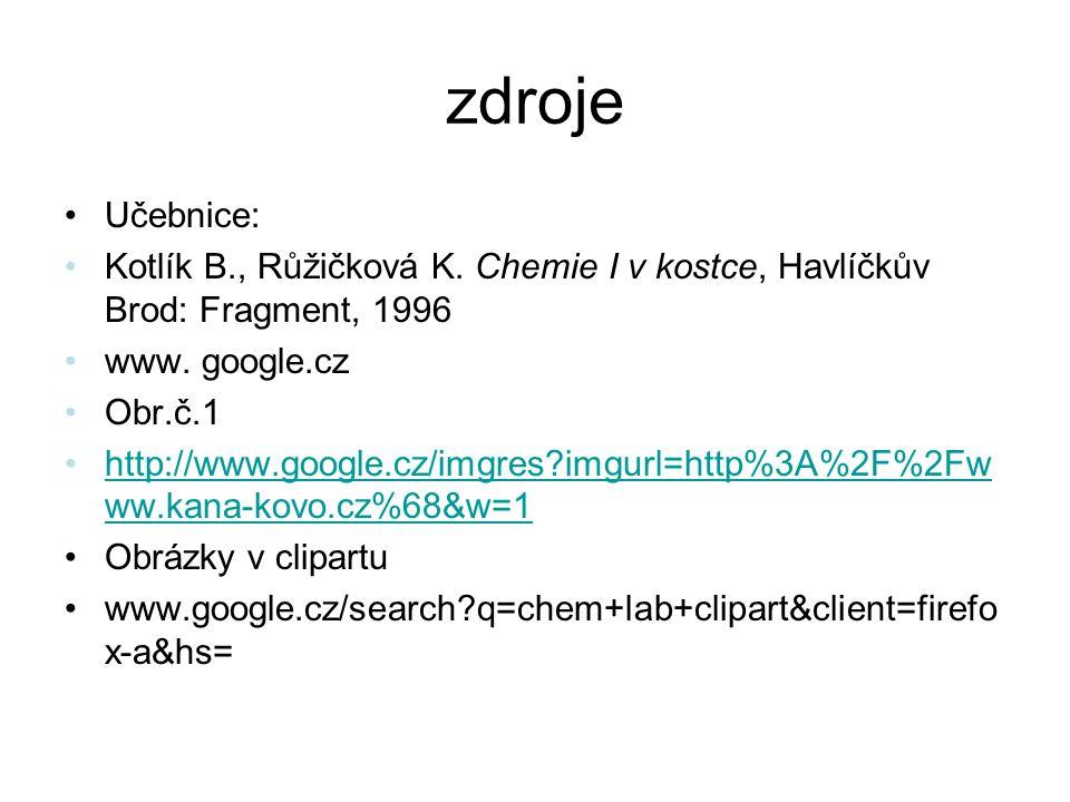 zdroje Učebnice: Kotlík B., Růžičková K. Chemie I v kostce, Havlíčkův Brod: Fragment, 1996. www. google.cz.
