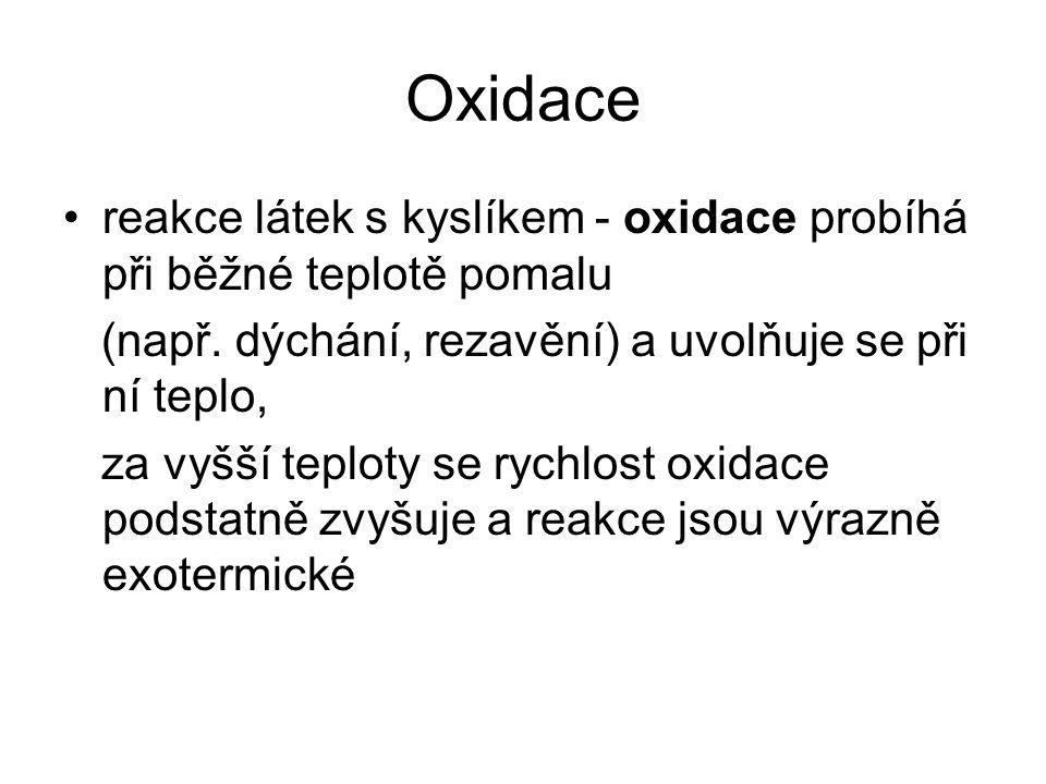 Oxidace reakce látek s kyslíkem - oxidace probíhá při běžné teplotě pomalu. (např. dýchání, rezavění) a uvolňuje se při ní teplo,