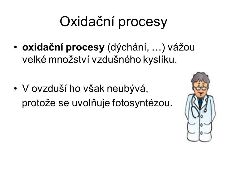 Oxidační procesy oxidační procesy (dýchání, …) vážou velké množství vzdušného kyslíku. V ovzduší ho však neubývá,