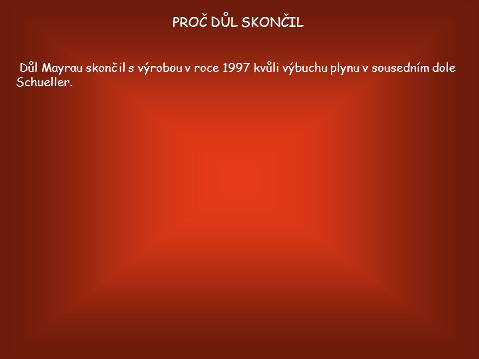 PROČ DŮL SKONČIL Důl Mayrau skončil s výrobou v roce 1997 kvůli výbuchu plynu v sousedním dole.