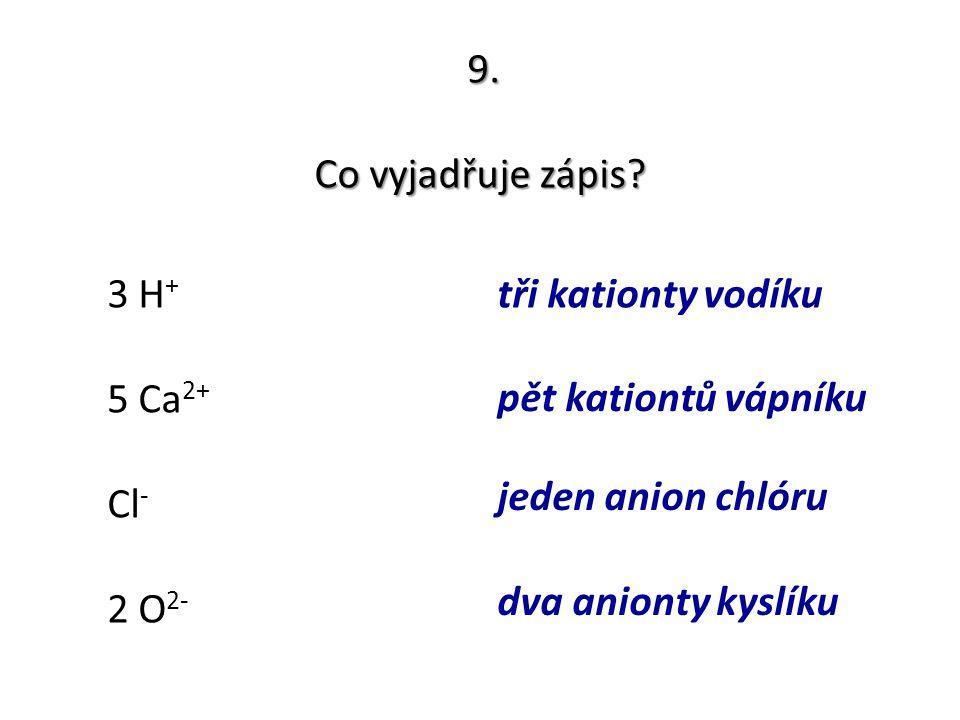 9. Co vyjadřuje zápis 3 H+ tři kationty vodíku. 5 Ca2+ pět kationtů vápníku. jeden anion chlóru.