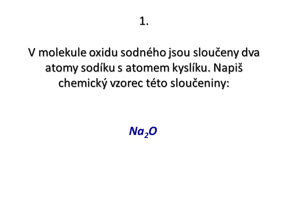 1. V molekule oxidu sodného jsou sloučeny dva atomy sodíku s atomem kyslíku. Napiš chemický vzorec této sloučeniny: