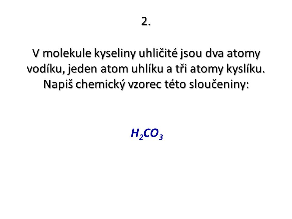 2. V molekule kyseliny uhličité jsou dva atomy vodíku, jeden atom uhlíku a tři atomy kyslíku. Napiš chemický vzorec této sloučeniny: