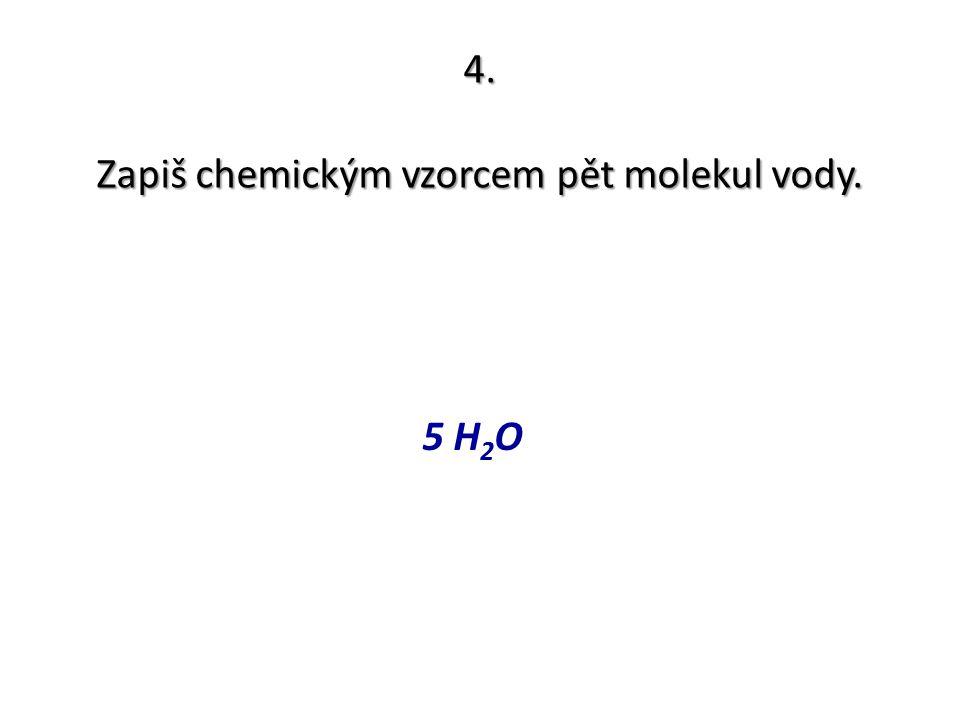 Zapiš chemickým vzorcem pět molekul vody.