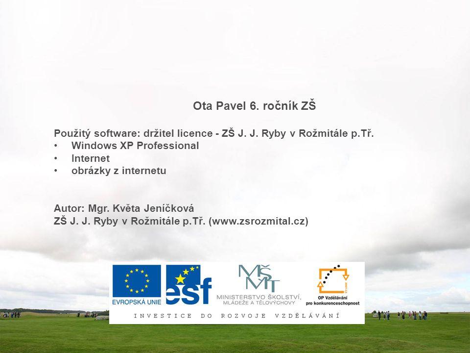 Ota Pavel 6. ročník ZŠ Použitý software: držitel licence - ZŠ J. J. Ryby v Rožmitále p.Tř. Windows XP Professional.