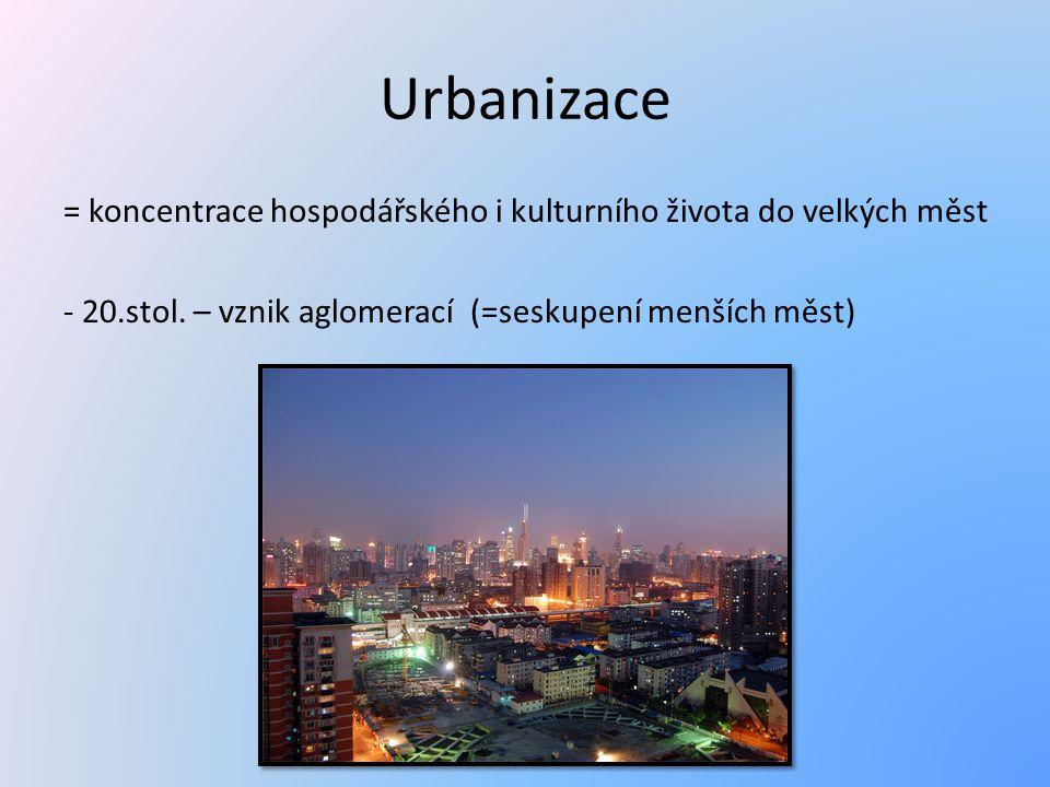 Urbanizace = koncentrace hospodářského i kulturního života do velkých měst - 20.stol.