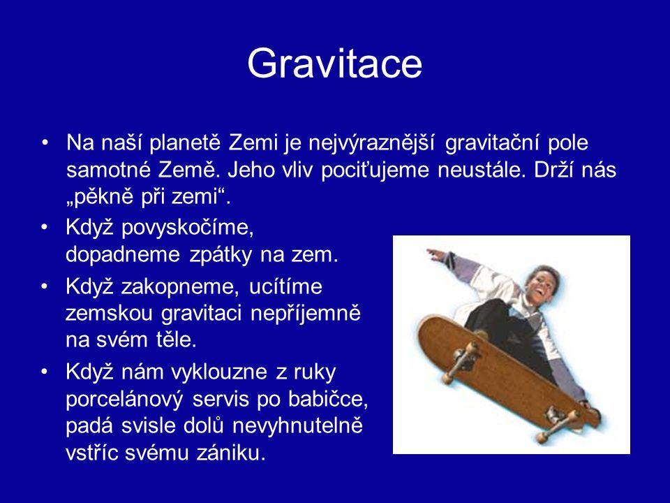 """Gravitace Na naší planetě Zemi je nejvýraznější gravitační pole samotné Země. Jeho vliv pociťujeme neustále. Drží nás """"pěkně při zemi ."""