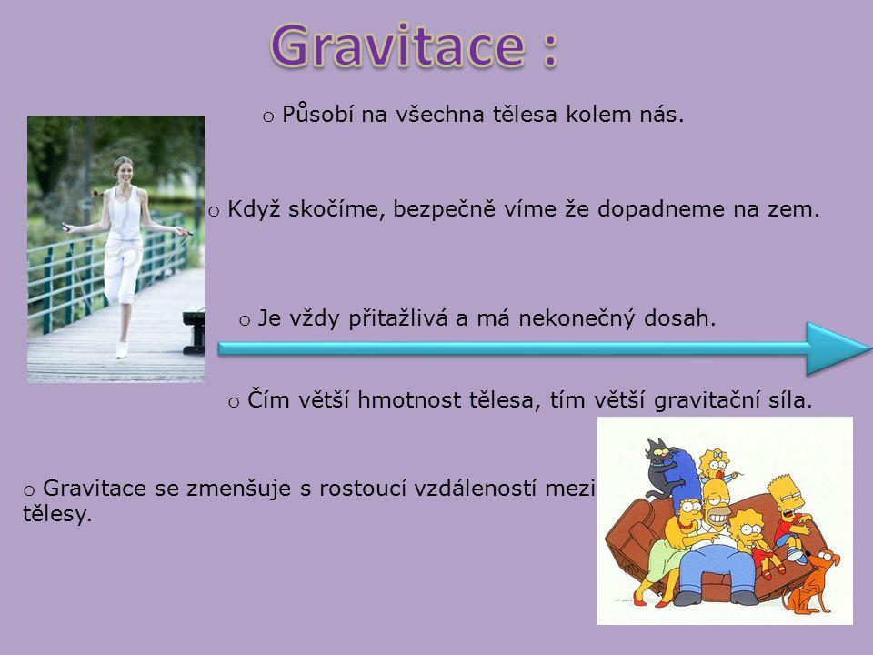 Gravitace : Působí na všechna tělesa kolem nás.