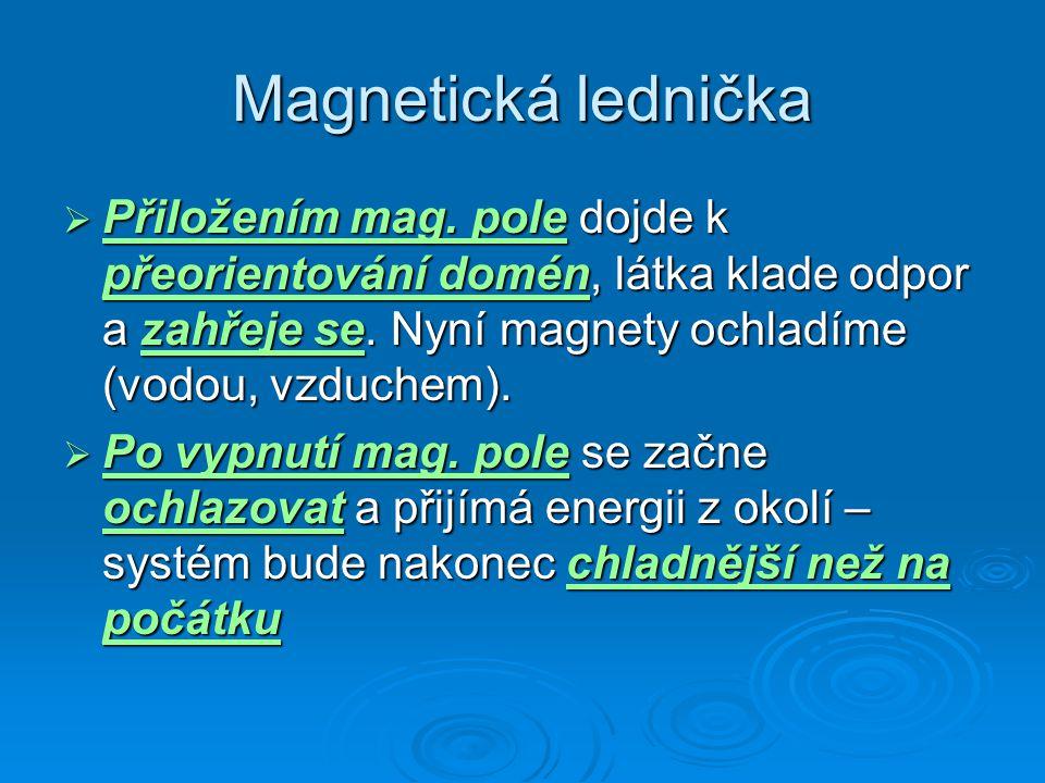 Magnetická lednička Přiložením mag. pole dojde k přeorientování domén, látka klade odpor a zahřeje se. Nyní magnety ochladíme (vodou, vzduchem).