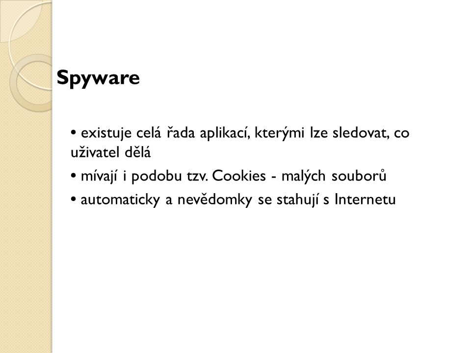 Spyware • existuje celá řada aplikací, kterými lze sledovat, co uživatel dělá. • mívají i podobu tzv. Cookies - malých souborů.
