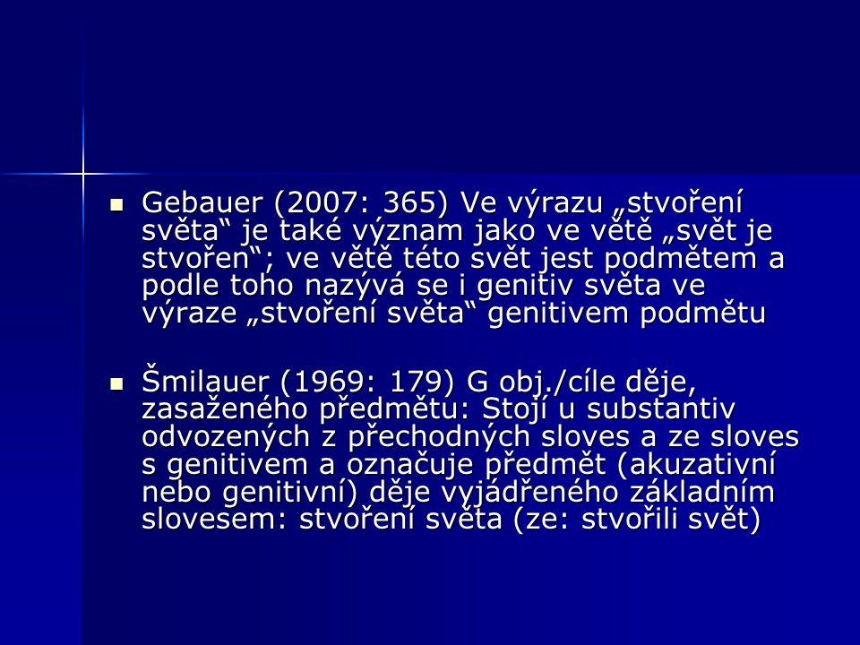 """Gebauer (2007: 365) Ve výrazu """"stvoření světa je také význam jako ve větě """"svět je stvořen ; ve větě této svět jest podmětem a podle toho nazývá se i genitiv světa ve výraze """"stvoření světa genitivem podmětu"""