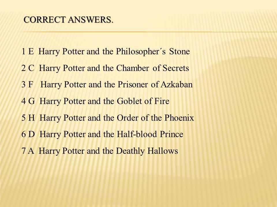 CORRECT ANSWERS. 1 E Harry Potter and the Philosopher´s Stone. 2 C Harry Potter and the Chamber of Secrets.