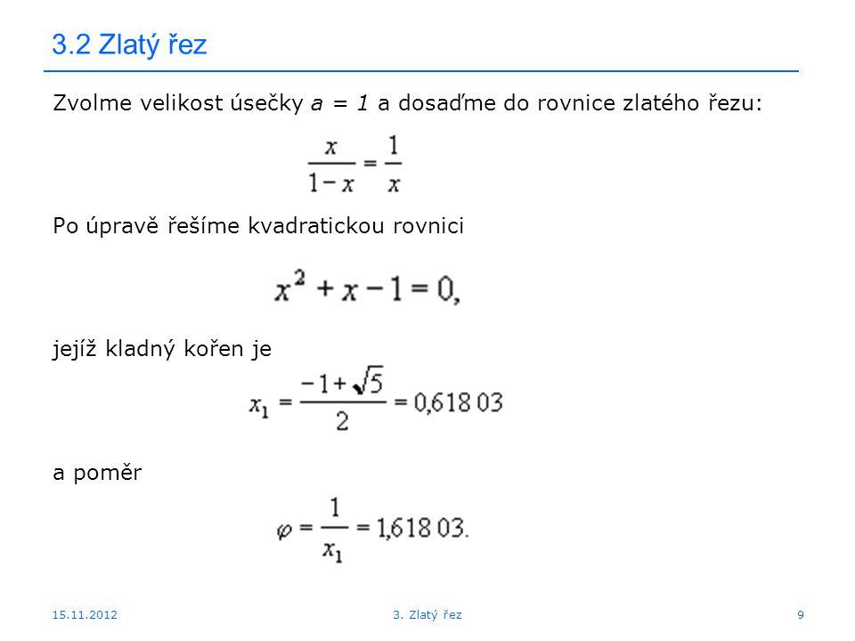 3.2 Zlatý řez Zvolme velikost úsečky a = 1 a dosaďme do rovnice zlatého řezu: Po úpravě řešíme kvadratickou rovnici.
