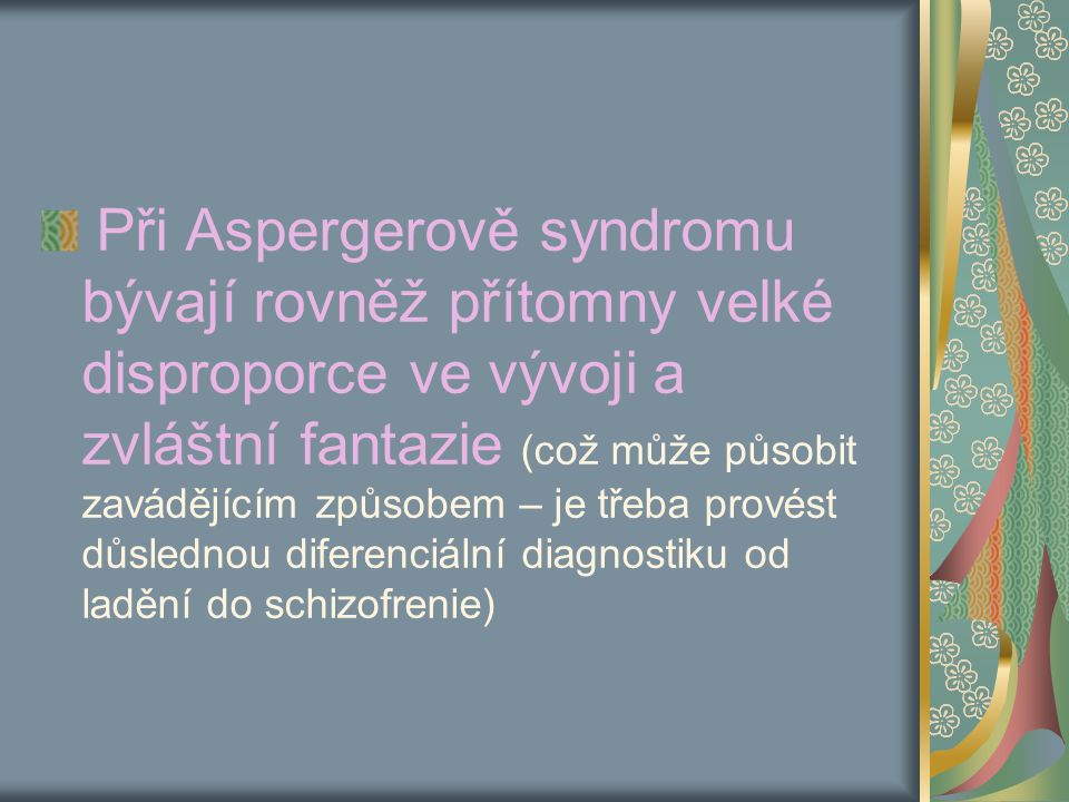 Při Aspergerově syndromu bývají rovněž přítomny velké disproporce ve vývoji a zvláštní fantazie (což může působit zavádějícím způsobem – je třeba provést důslednou diferenciální diagnostiku od ladění do schizofrenie)