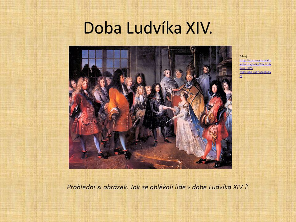 Doba Ludvíka XIV. Zdroj: http://commons.wikimedia.org/wiki/File:Lodewijk_XIV-Marriage.jpg?uselang=cs.
