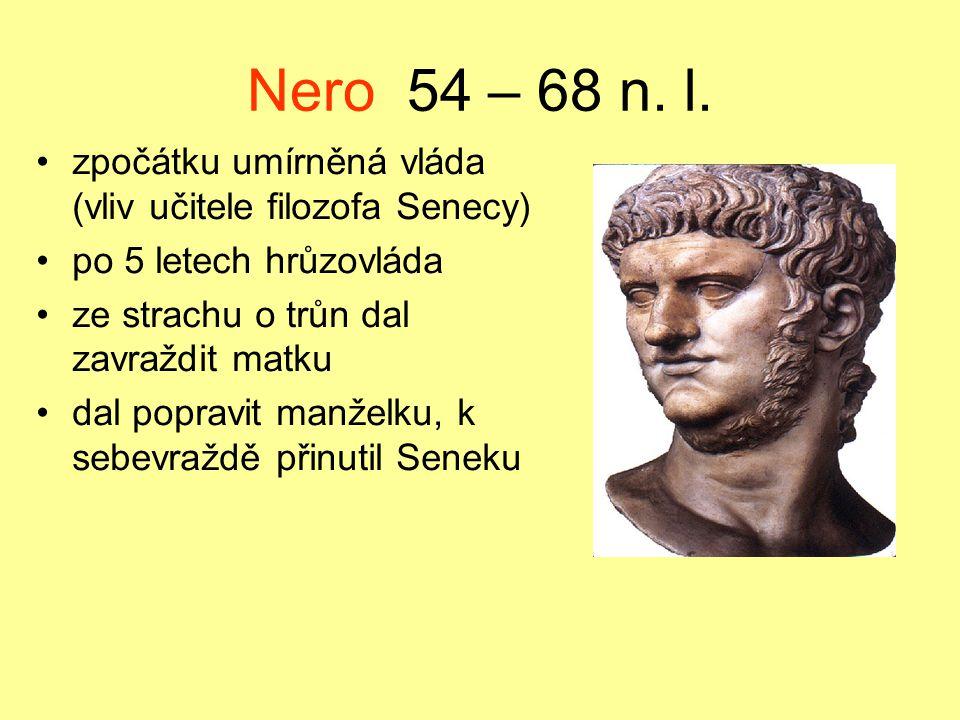 Nero 54 – 68 n. l. zpočátku umírněná vláda (vliv učitele filozofa Senecy) po 5 letech hrůzovláda.