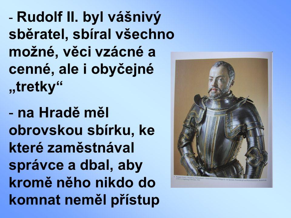 """Rudolf II. byl vášnivý sběratel, sbíral všechno možné, věci vzácné a cenné, ale i obyčejné """"tretky"""