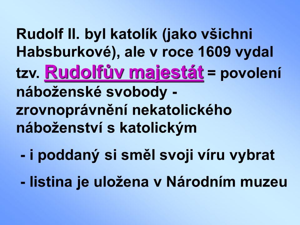 Rudolf II. byl katolík (jako všichni Habsburkové), ale v roce 1609 vydal tzv. Rudolfův majestát = povolení náboženské svobody - zrovnoprávnění nekatolického náboženství s katolickým