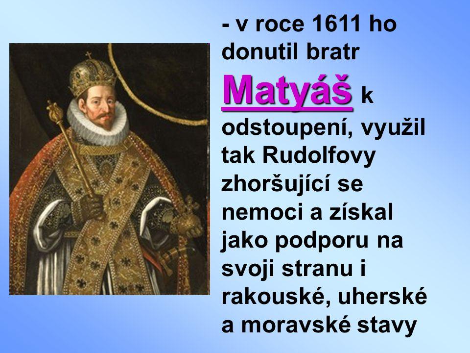 - v roce 1611 ho donutil bratr Matyáš k odstoupení, využil tak Rudolfovy zhoršující se nemoci a získal jako podporu na svoji stranu i rakouské, uherské a moravské stavy