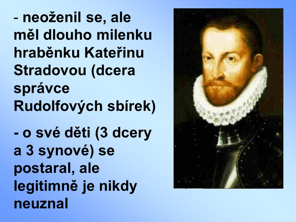 neoženil se, ale měl dlouho milenku hraběnku Kateřinu Stradovou (dcera správce Rudolfových sbírek)
