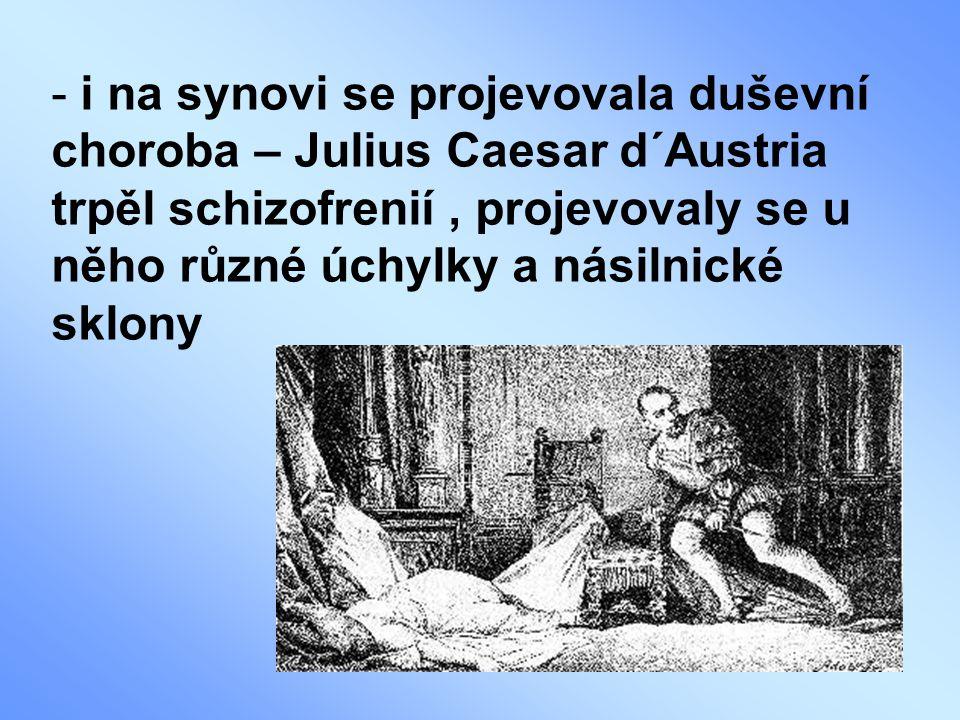 i na synovi se projevovala duševní choroba – Julius Caesar d´Austria trpěl schizofrenií , projevovaly se u něho různé úchylky a násilnické sklony
