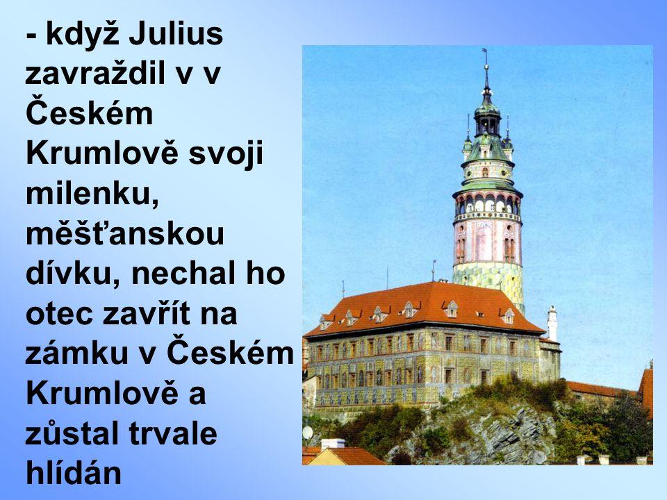 - když Julius zavraždil v v Českém Krumlově svoji milenku, měšťanskou dívku, nechal ho otec zavřít na zámku v Českém Krumlově a zůstal trvale hlídán