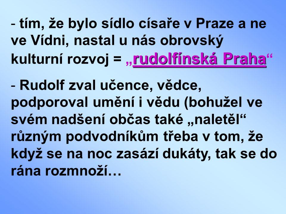 """tím, že bylo sídlo císaře v Praze a ne ve Vídni, nastal u nás obrovský kulturní rozvoj = """"rudolfínská Praha"""