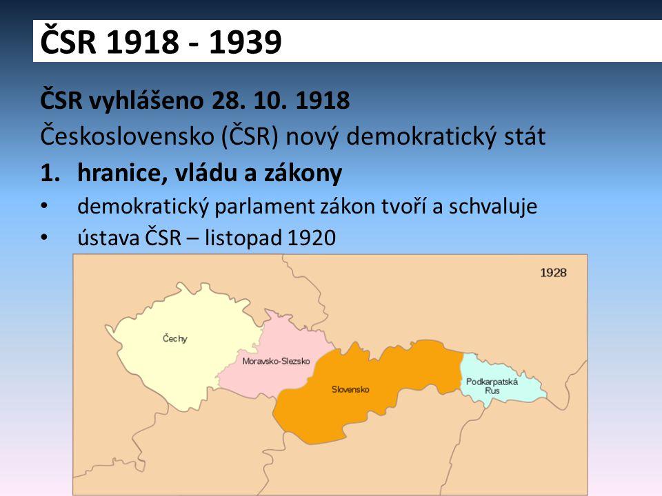 ČSR 1918 - 1939 ČSR vyhlášeno 28. 10. 1918. Československo (ČSR) nový demokratický stát. hranice, vládu a zákony.
