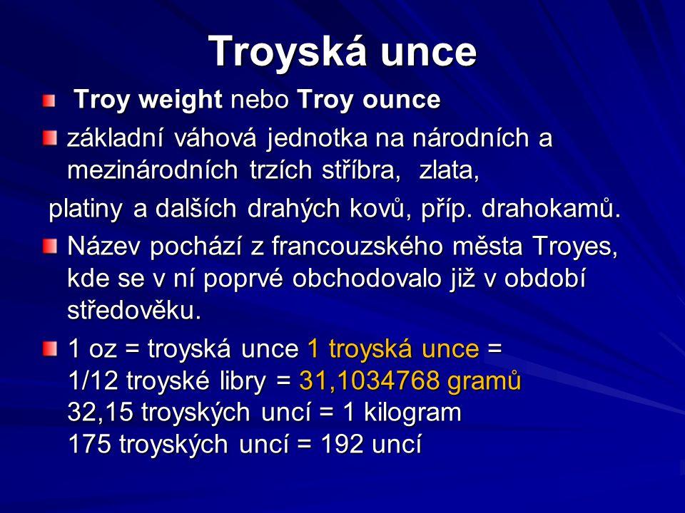 Troyská unce Troy weight nebo Troy ounce. základní váhová jednotka na národních a mezinárodních trzích stříbra, zlata,