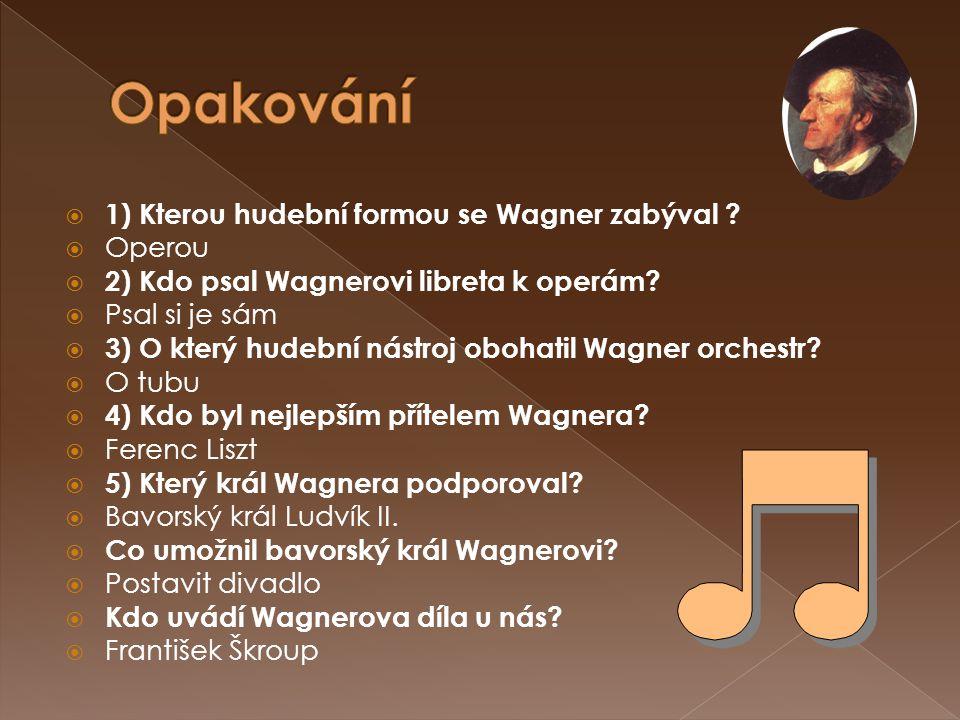 Opakování 1) Kterou hudební formou se Wagner zabýval Operou