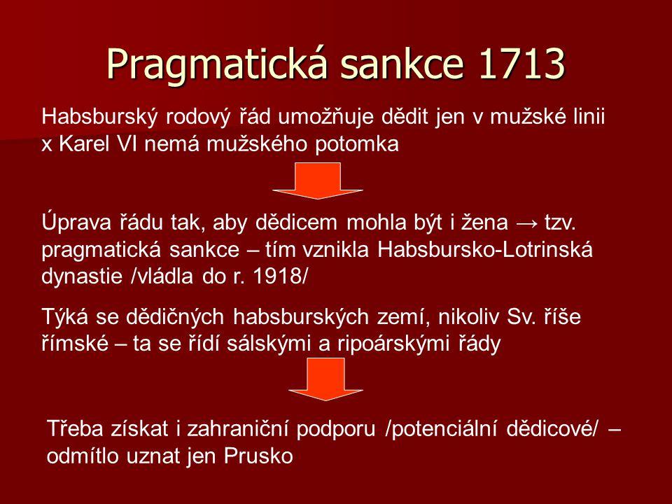 Pragmatická sankce 1713 Habsburský rodový řád umožňuje dědit jen v mužské linii x Karel VI nemá mužského potomka.