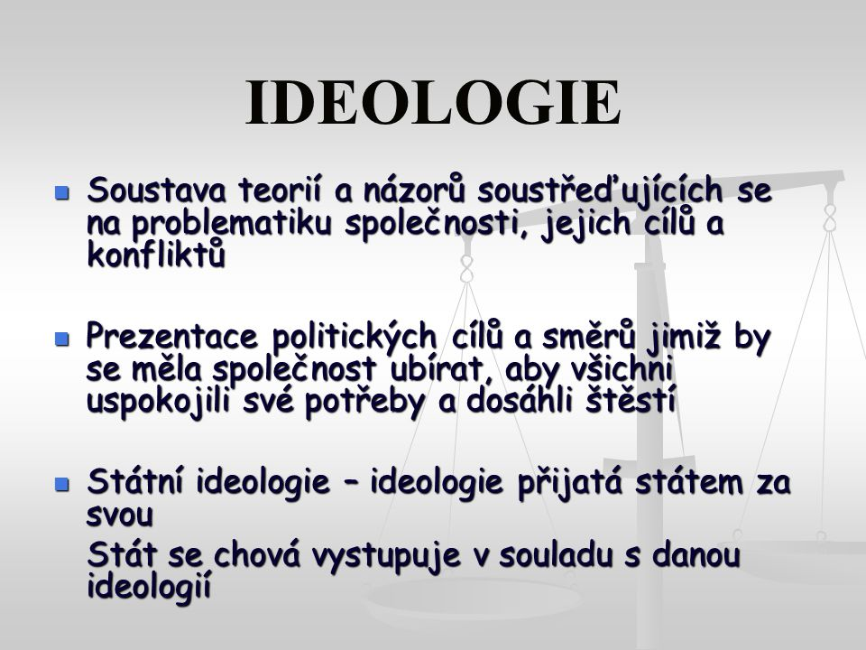 IDEOLOGIE Soustava teorií a názorů soustřeďujících se na problematiku společnosti, jejich cílů a konfliktů.