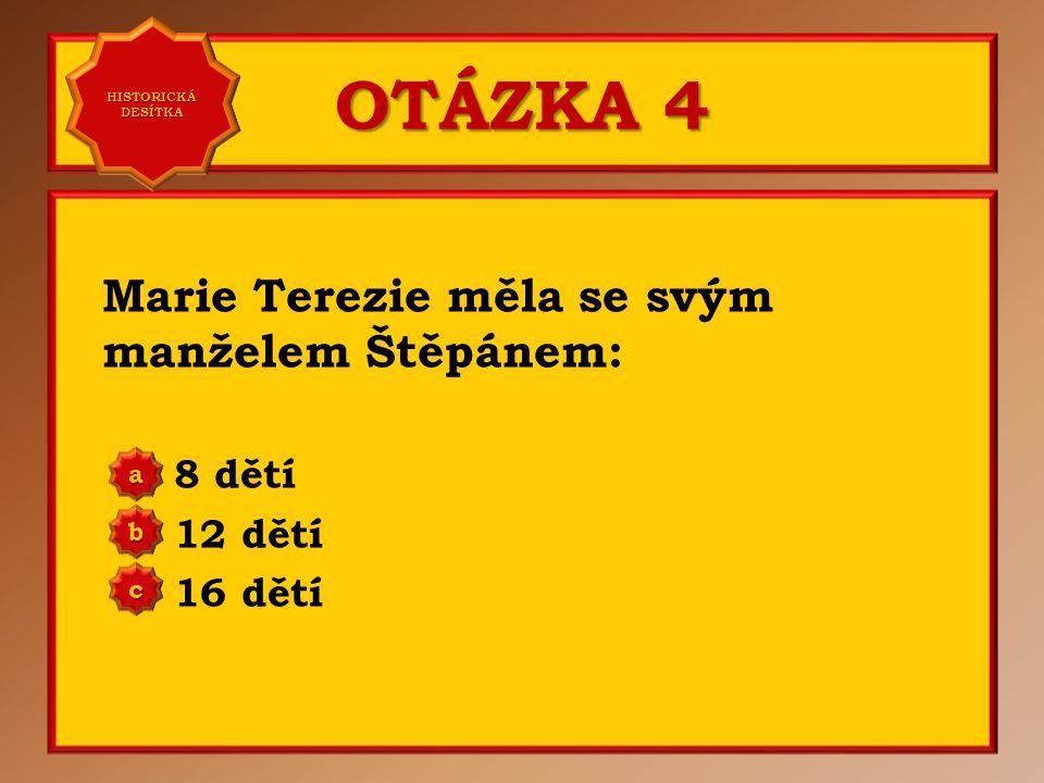 OTÁZKA 4 Marie Terezie měla se svým manželem Štěpánem: 8 dětí 12 dětí