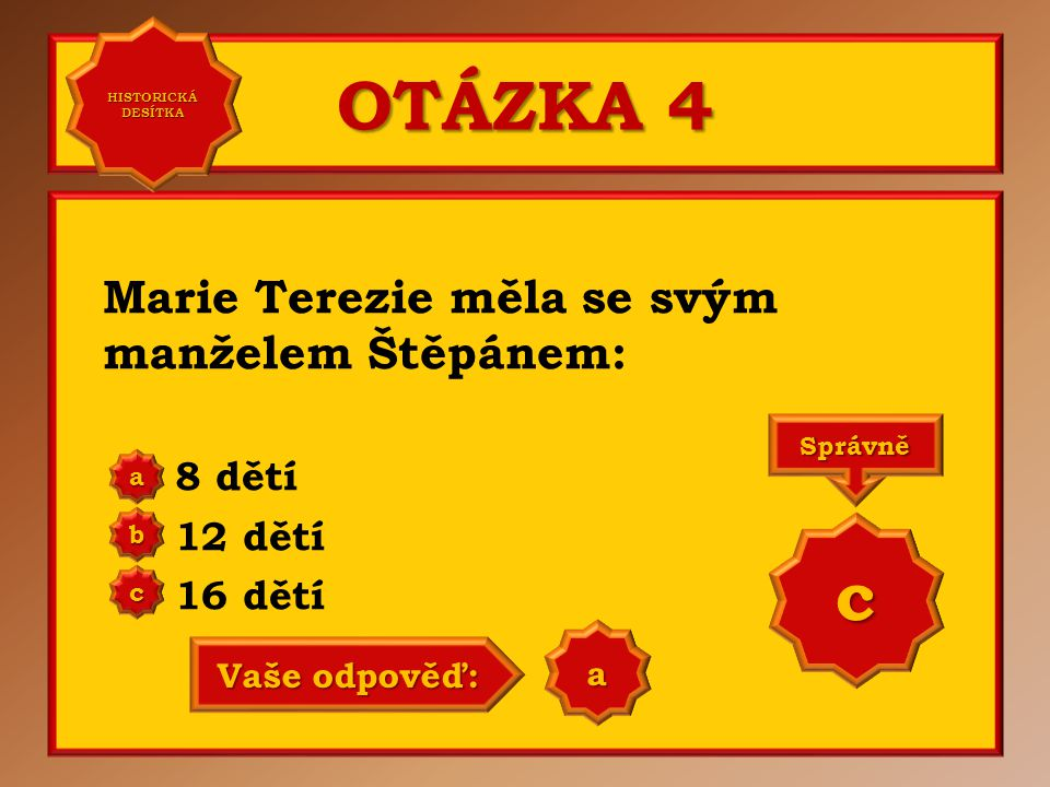 OTÁZKA 4 c Marie Terezie měla se svým manželem Štěpánem: 8 dětí