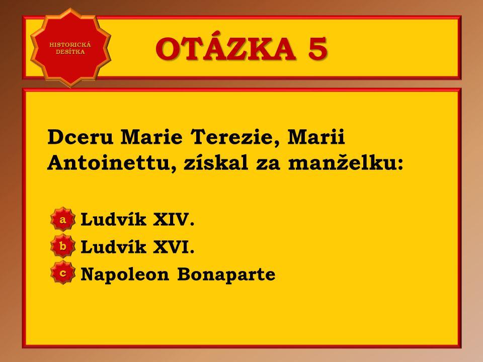 OTÁZKA 5 Dceru Marie Terezie, Marii Antoinettu, získal za manželku: