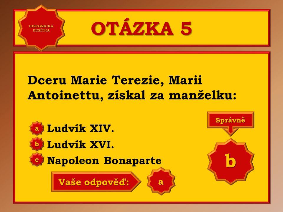 OTÁZKA 5 b Dceru Marie Terezie, Marii Antoinettu, získal za manželku: