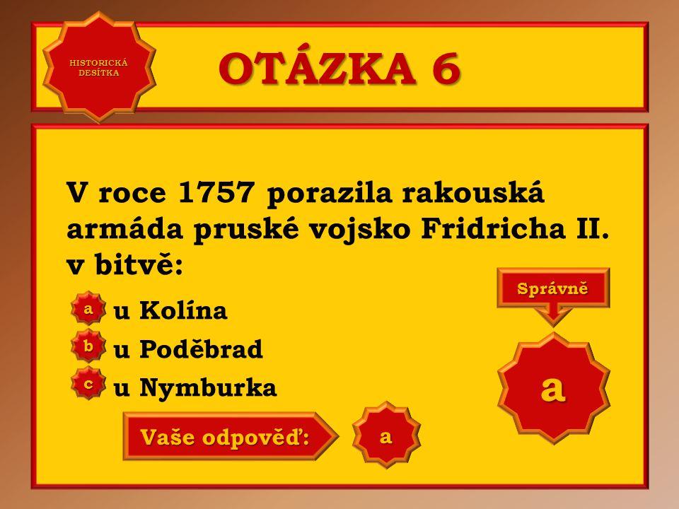 HISTORICKÁ DESÍTKA OTÁZKA 6. V roce 1757 porazila rakouská armáda pruské vojsko Fridricha II. v bitvě: