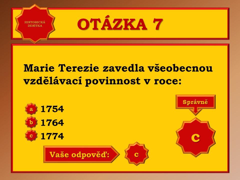 HISTORICKÁ DESÍTKA OTÁZKA 7. Marie Terezie zavedla všeobecnou vzdělávací povinnost v roce: 1754. 1764.