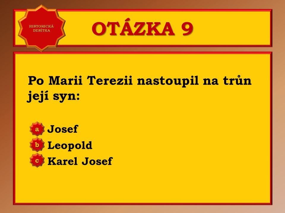 OTÁZKA 9 Po Marii Terezii nastoupil na trůn její syn: Josef Leopold