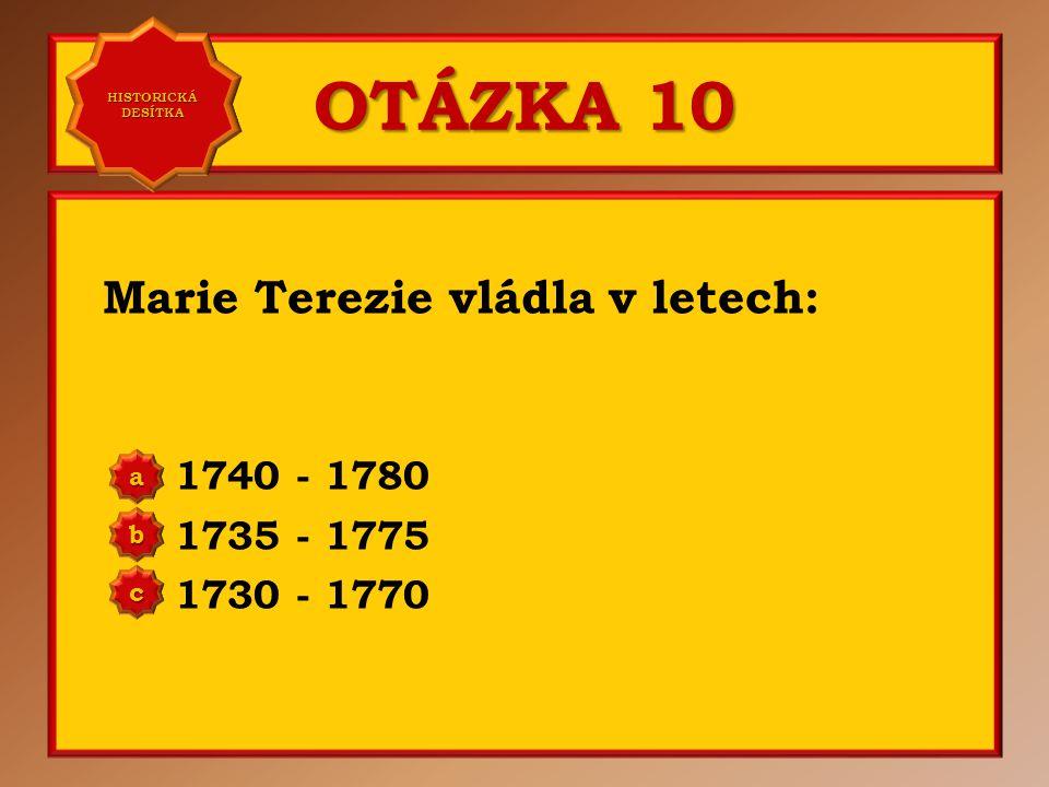 OTÁZKA 10 Marie Terezie vládla v letech: 1740 - 1780 1735 - 1775