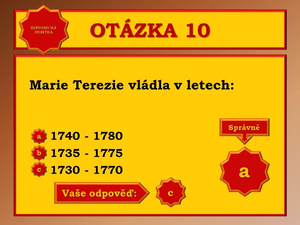 OTÁZKA 10 a Marie Terezie vládla v letech: 1740 - 1780 1735 - 1775