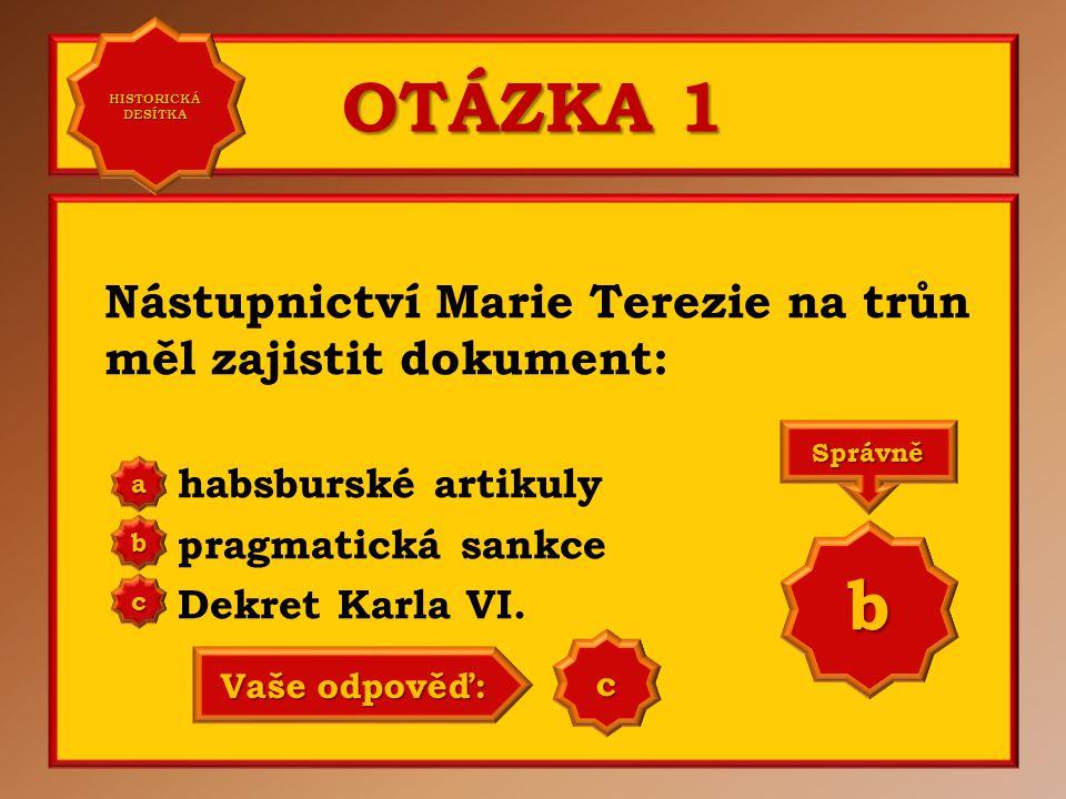 OTÁZKA 1 b Nástupnictví Marie Terezie na trůn měl zajistit dokument: