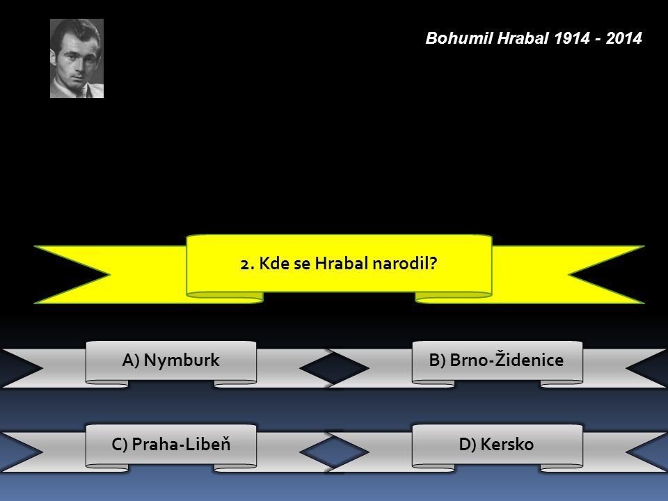2. Kde se Hrabal narodil A) Nymburk B) Brno-Židenice C) Praha-Libeň