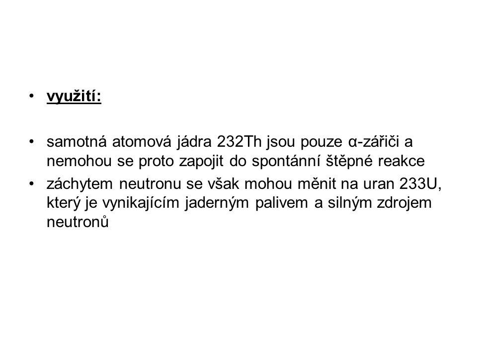 využití: samotná atomová jádra 232Th jsou pouze α-zářiči a nemohou se proto zapojit do spontánní štěpné reakce.