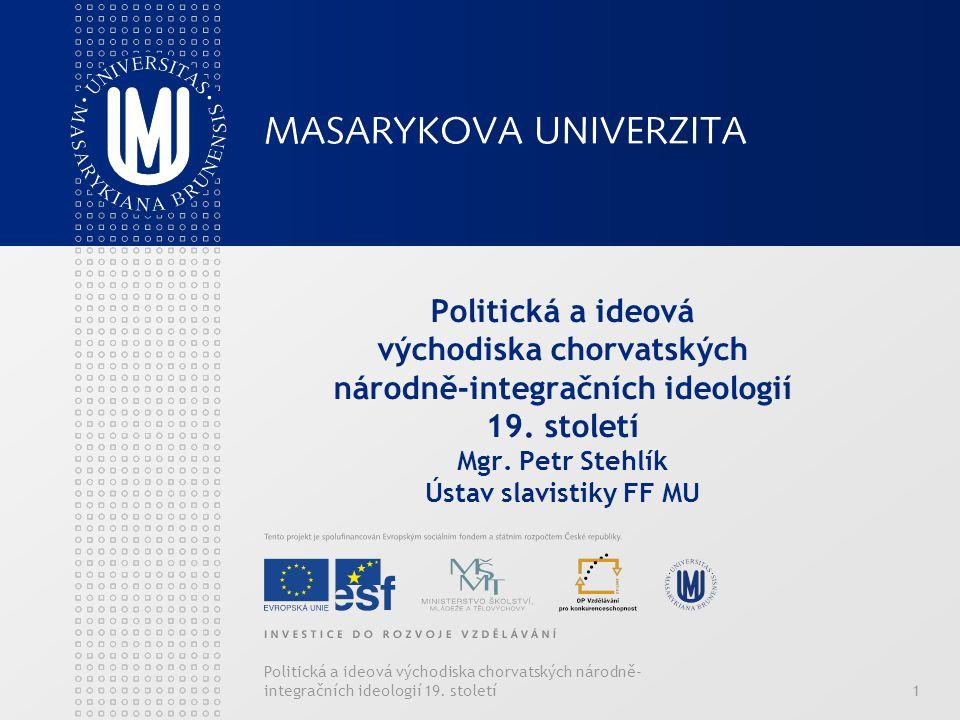 Politická a ideová východiska chorvatských národně-integračních ideologií 19. století Mgr. Petr Stehlík Ústav slavistiky FF MU