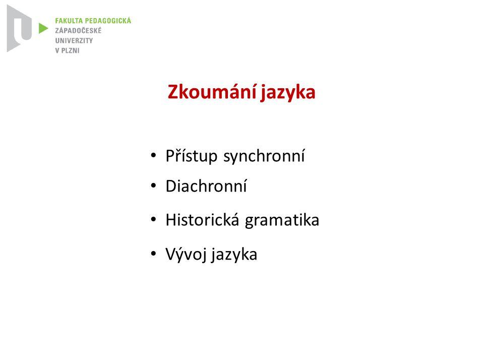 Zkoumání jazyka Přístup synchronní Diachronní Historická gramatika