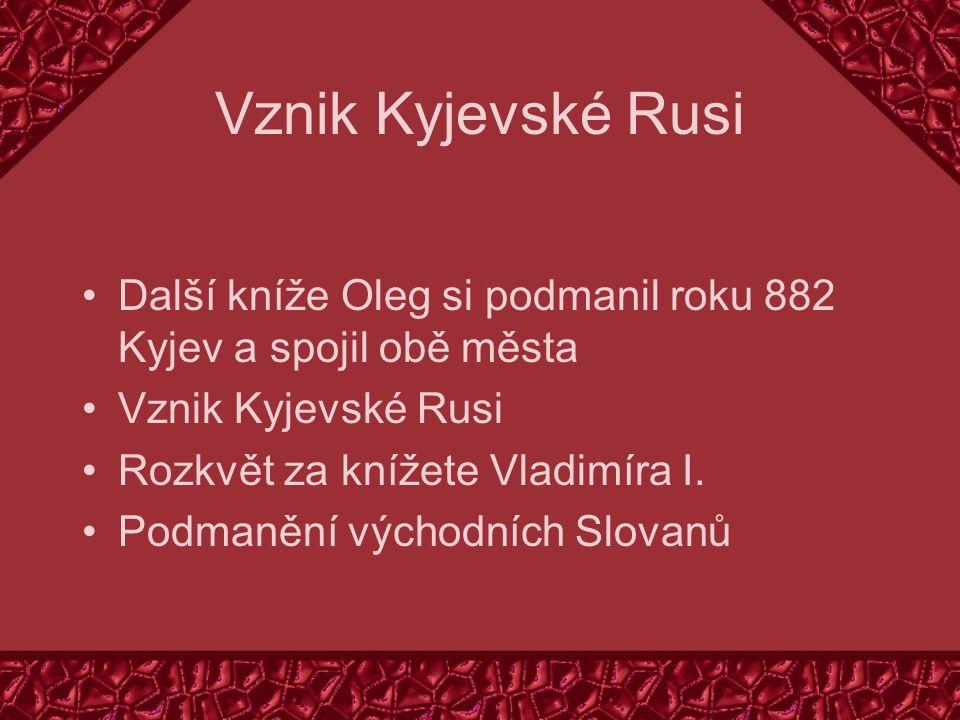 Vznik Kyjevské Rusi Další kníže Oleg si podmanil roku 882 Kyjev a spojil obě města. Vznik Kyjevské Rusi.